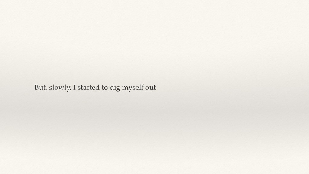 But, slowly, I started to dig myself out