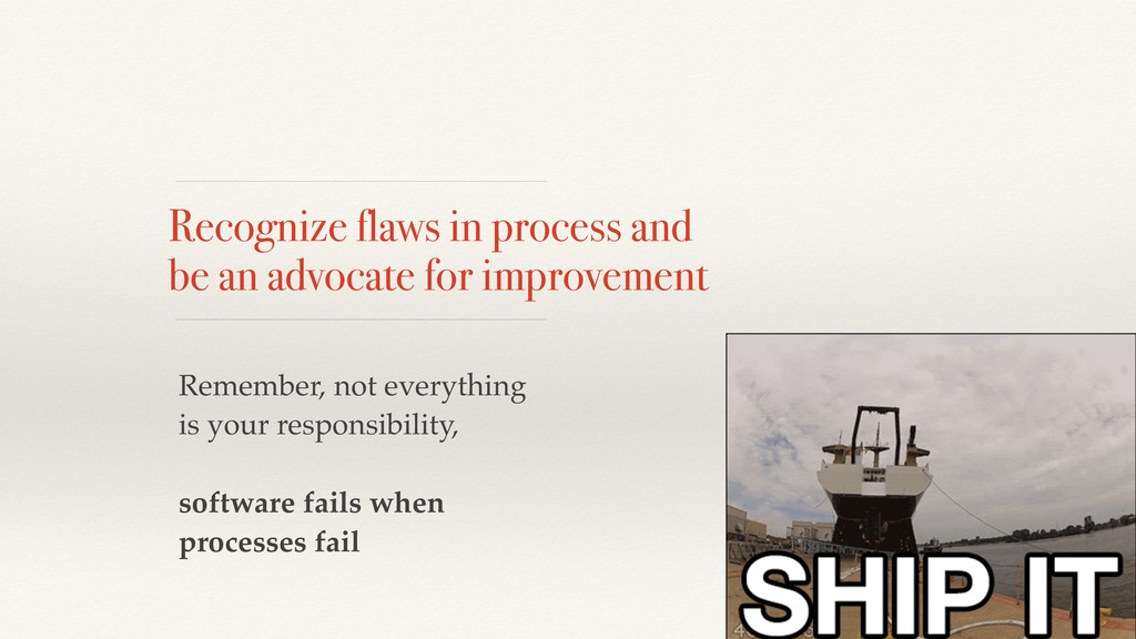 Recognize flaws in process and be an advocate f...