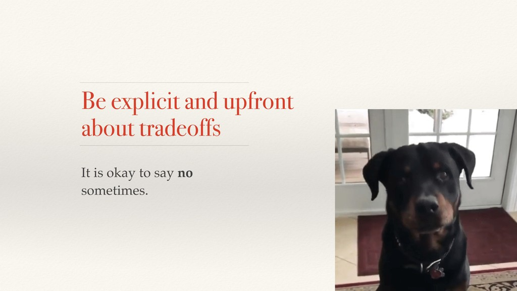Be explicit and upfront about tradeoffs It is o...