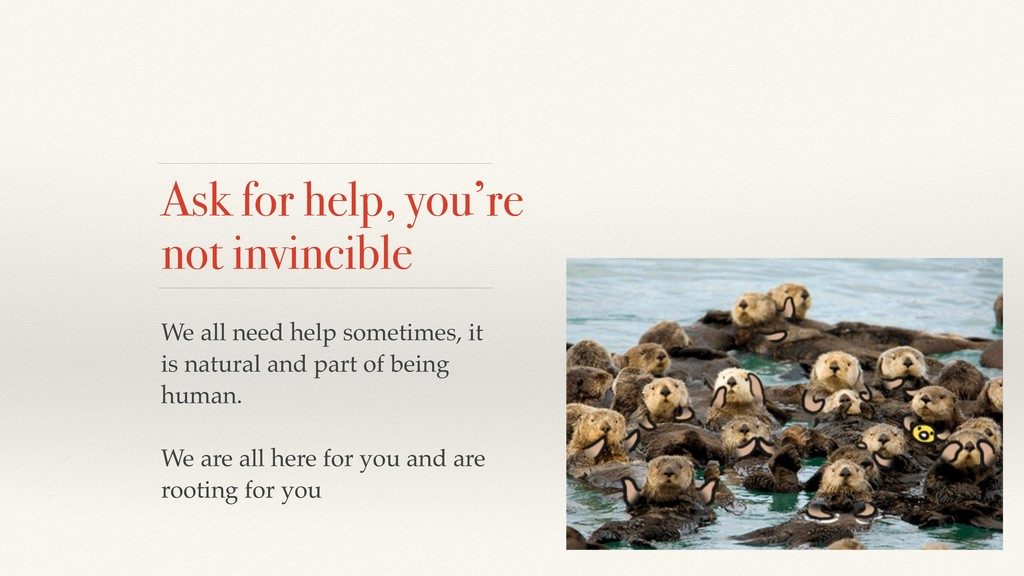 Ask for help, you're not invincible We all need...