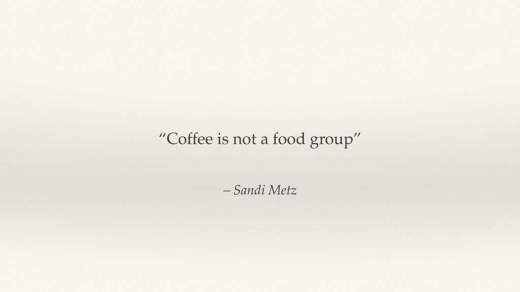 "– Sandi Metz ""Coffee is not a food group"""