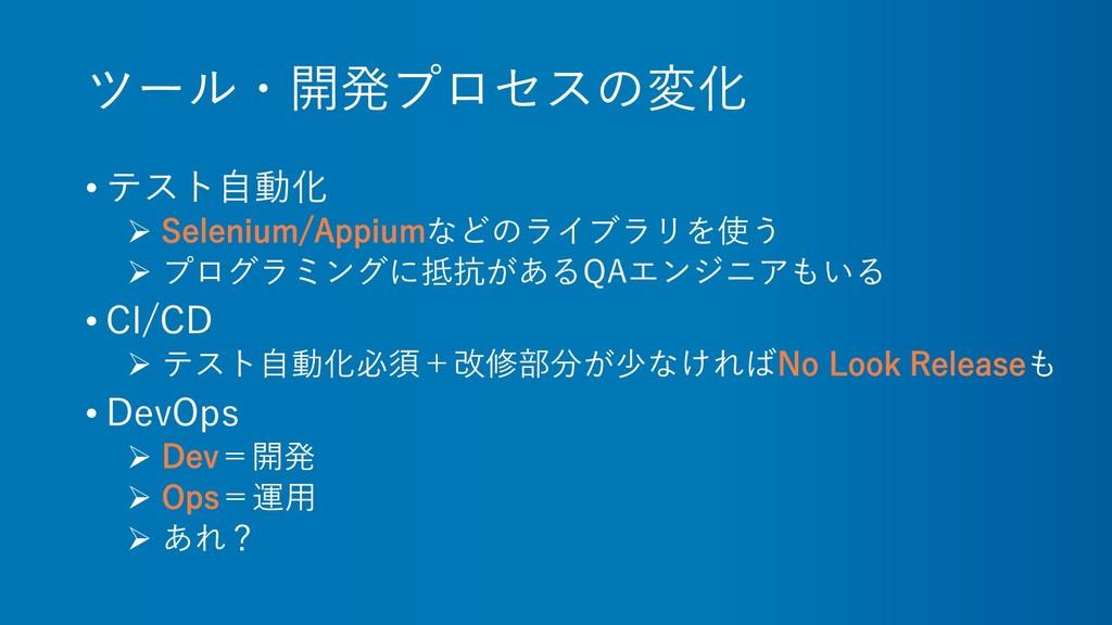 ツール・開発プロセスの変化 • テスト自動化 ➢ Selenium/Appiumなどのライブラ...