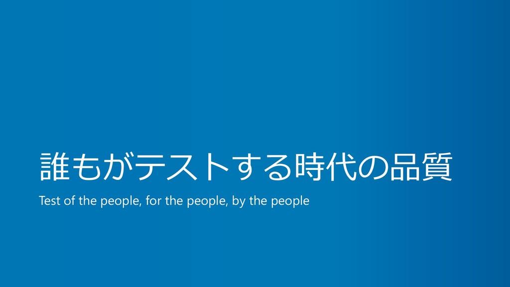 誰もがテストする時代の品質 Test of the people, for the peopl...