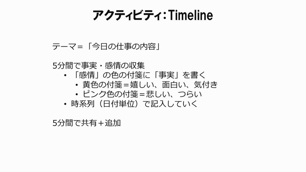アクティビティ:Timeline テーマ=「今日の仕事の内容」 5分間で事実・感情の収集 • ...