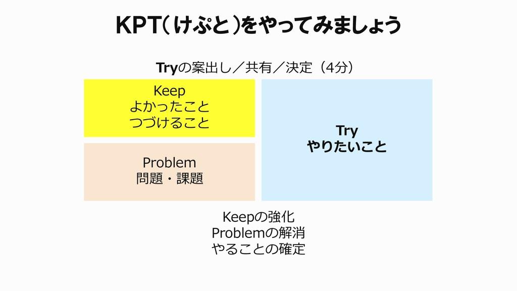Keepの強化 Problemの解消 やることの確定 KPT(けぷと)をやってみましょう Ke...