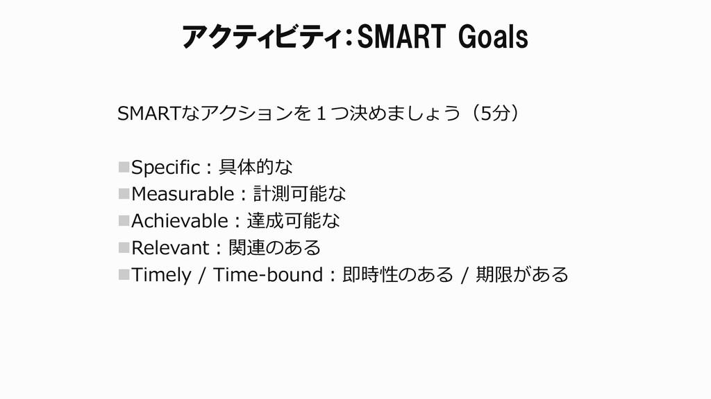アクティビティ:SMART Goals SMARTなアクションを1つ決めましょう(5分) S...