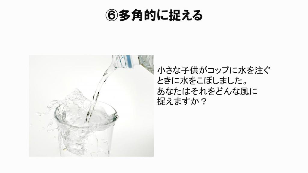 ⑥多角的に捉える 小さな子供がコップに水を注ぐ ときに水をこぼしました。 あなたはそれをどんな...