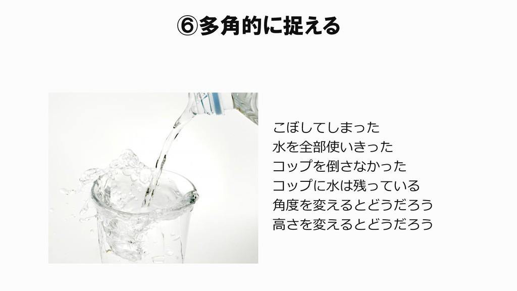 ⑥多角的に捉える こぼしてしまった 水を全部使いきった コップを倒さなかった コップに水は残っ...