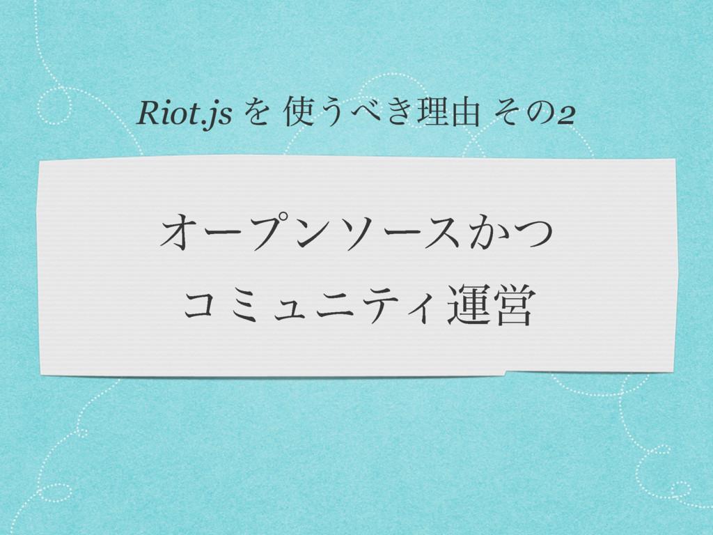 Φʔϓϯιʔε͔ͭ ίϛϡχςΟӡӦ Riot.js Λ ͏͖ཧ༝ ͦͷ2