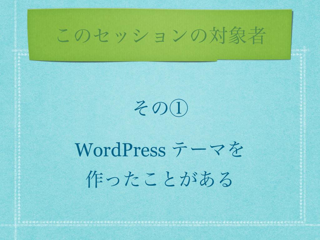 ͜ͷηογϣϯͷରऀ ͦͷᶃ WordPress ςʔϚΛ ࡞ͬͨ͜ͱ͕͋Δ