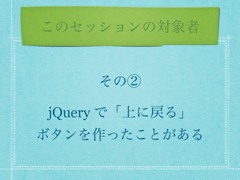 ͜ͷηογϣϯͷରऀ ͦͷᶄ jQuery Ͱʮ্ʹΔʯ ϘλϯΛ࡞ͬͨ͜ͱ͕͋Δ