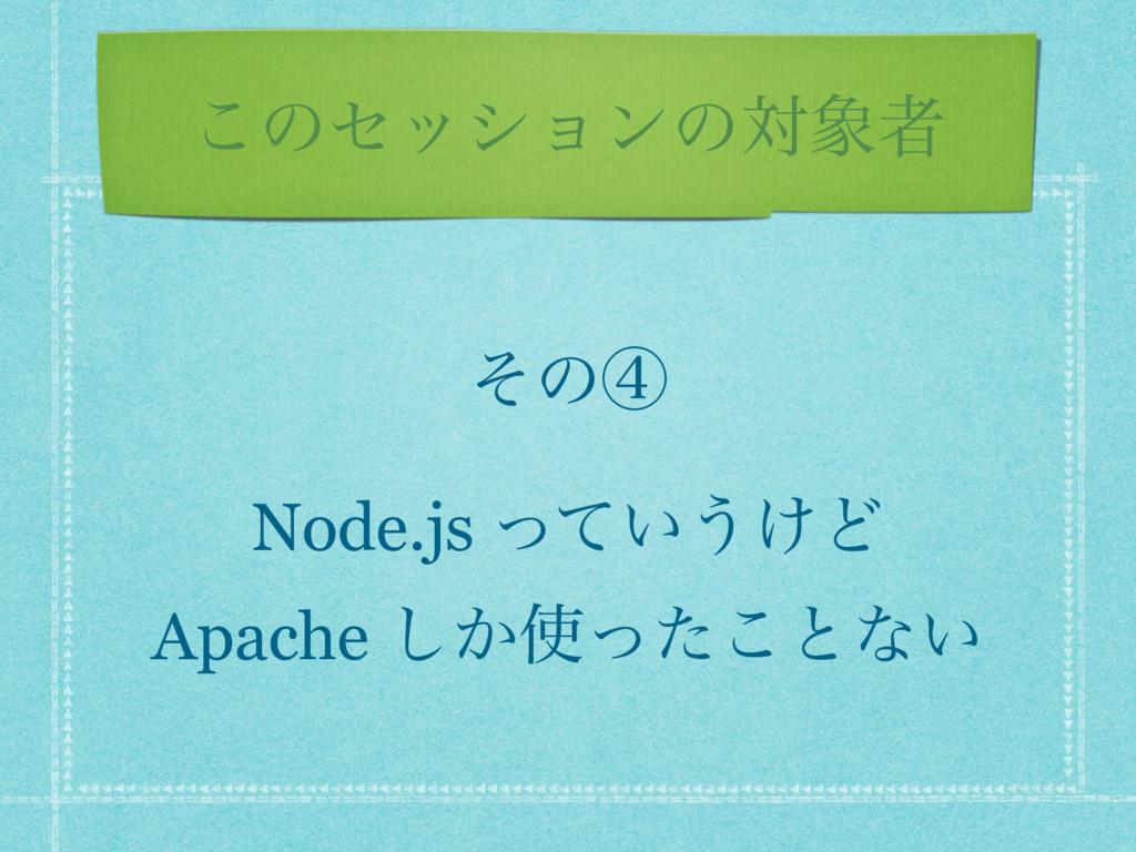 ͜ͷηογϣϯͷରऀ ͦͷᶆ Node.js ͍ͬͯ͏͚Ͳ Apache ͔ͬͨ͜͠ͱͳ͍