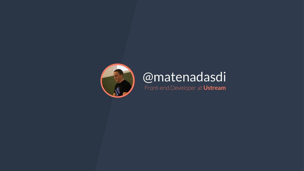 @matenadasdi Front-end Developer at Ustream