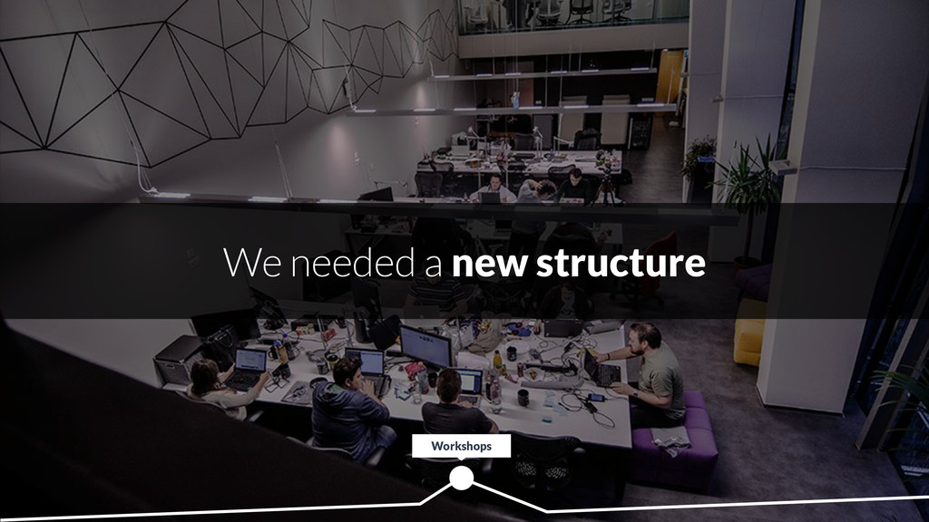 We needed a new structure Workshops
