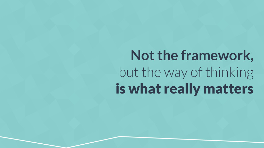 Not the framework, but the way of thinking is w...