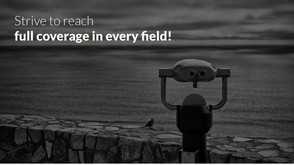 Strive to reach full coverage in every field!