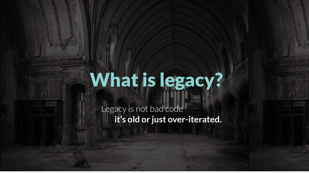 What is legacy? Legacy is not bad code it's old...