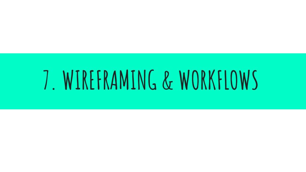 7. WIREFRAMING & WORKFLOWS
