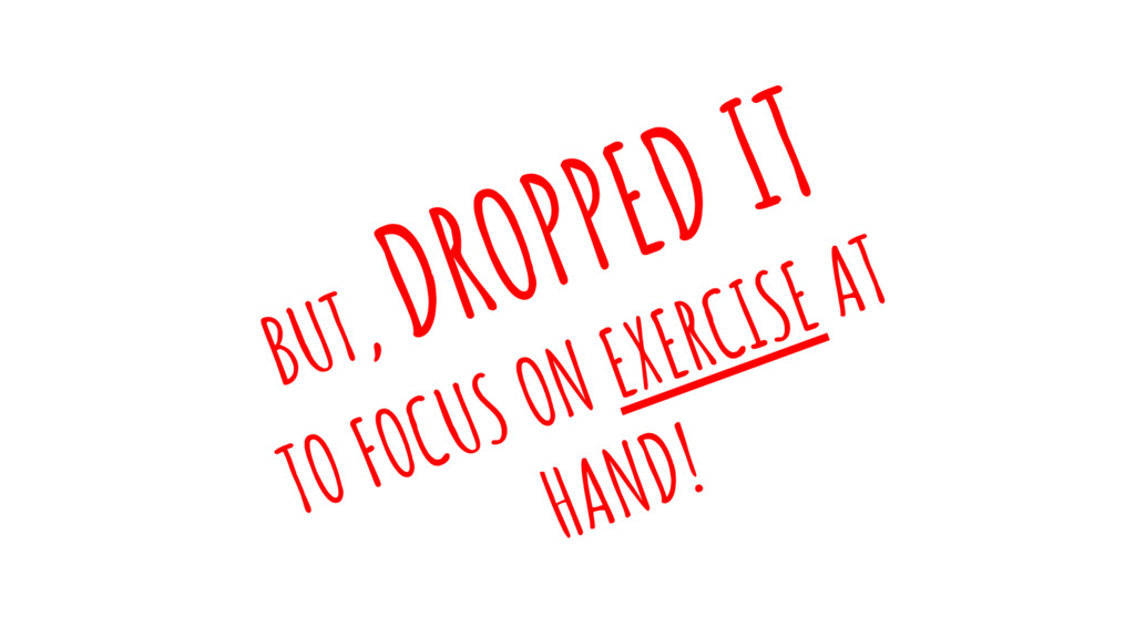 BUT, DROPPED IT TO FOCUS ON EXERCISE AT HAND!