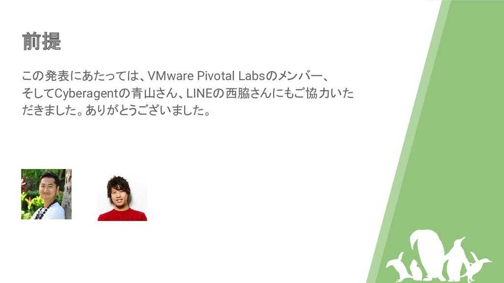 前提 この発表にあたっては、VMware Pivotal Labsのメンバー、 そしてCybe...