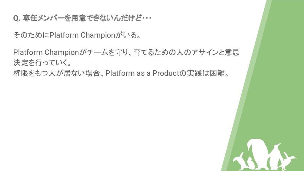 Q. 専任メンバーを用意できないんだけど・・・ そのためにPlatform Championが...