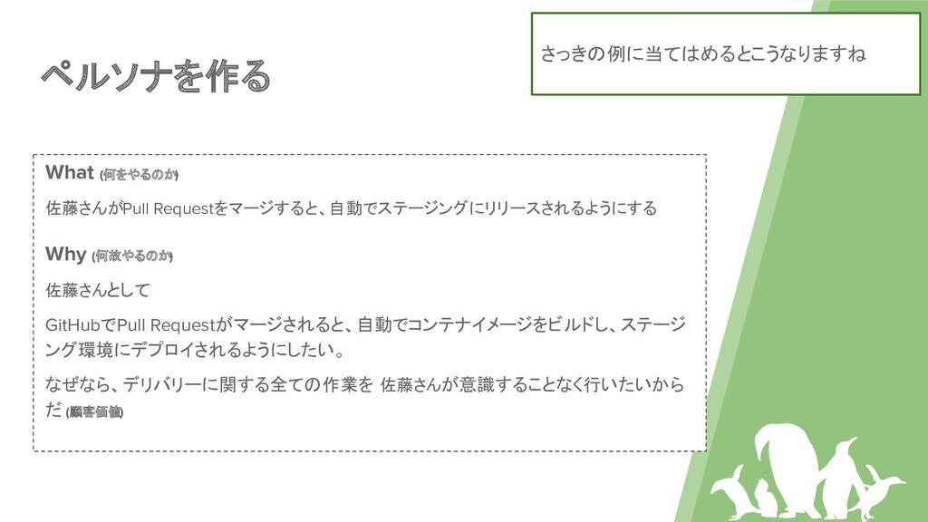 ペルソナを作る What (何をやるのか) 佐藤さんがPull Requestをマージすると、...