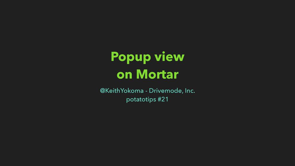 Popup view on Mortar @KeithYokoma - Drivemode, ...