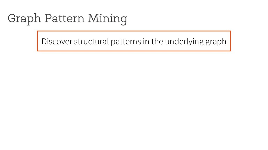 Graph Pattern Mining Discover structural patter...