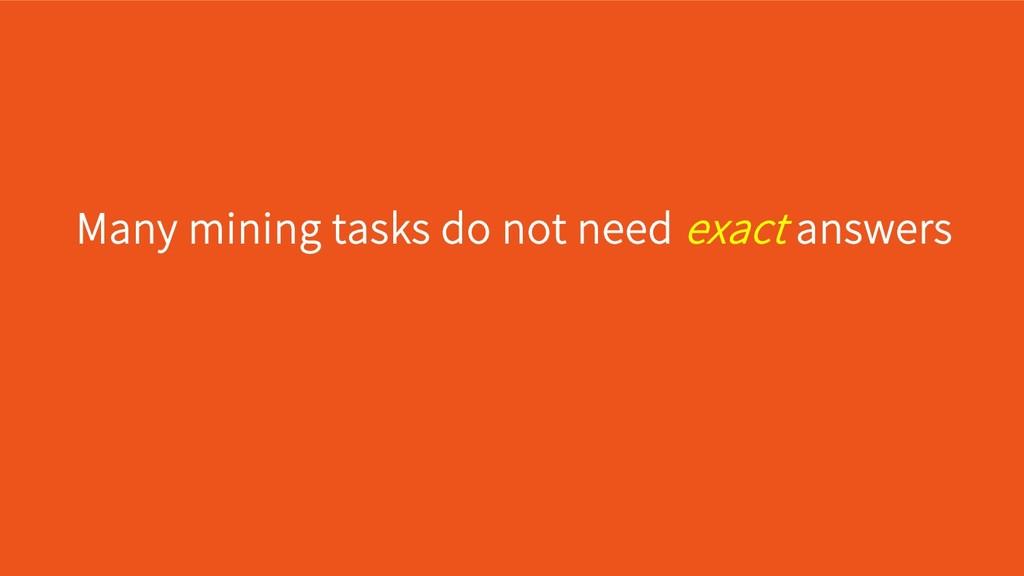 Many mining tasks do not need exact answers