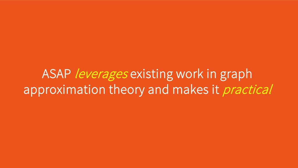 ASAP leverages existing work in graph approxima...