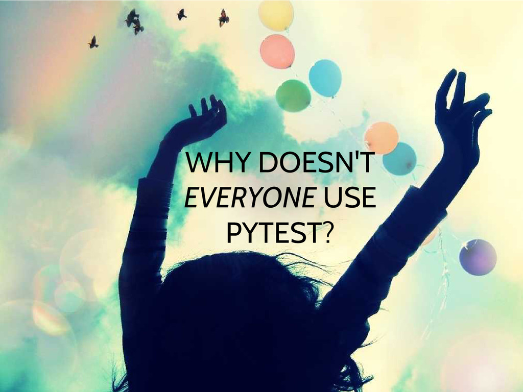 WHY DOESN'T EVERYONE USE PYTEST?