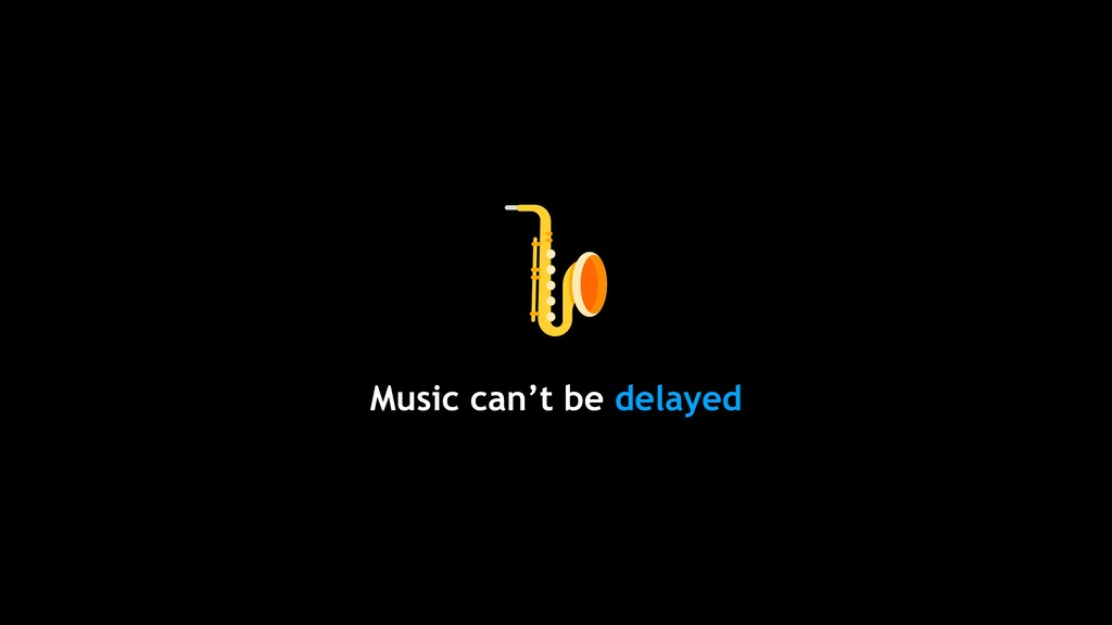 Music can't be delayed