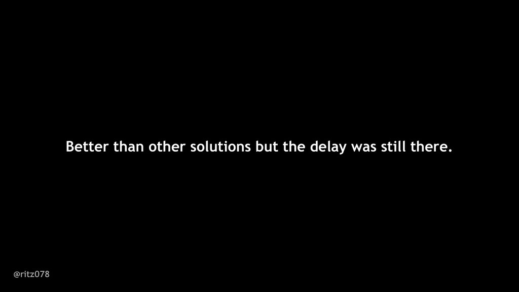 Better than other solutions but the delay was s...