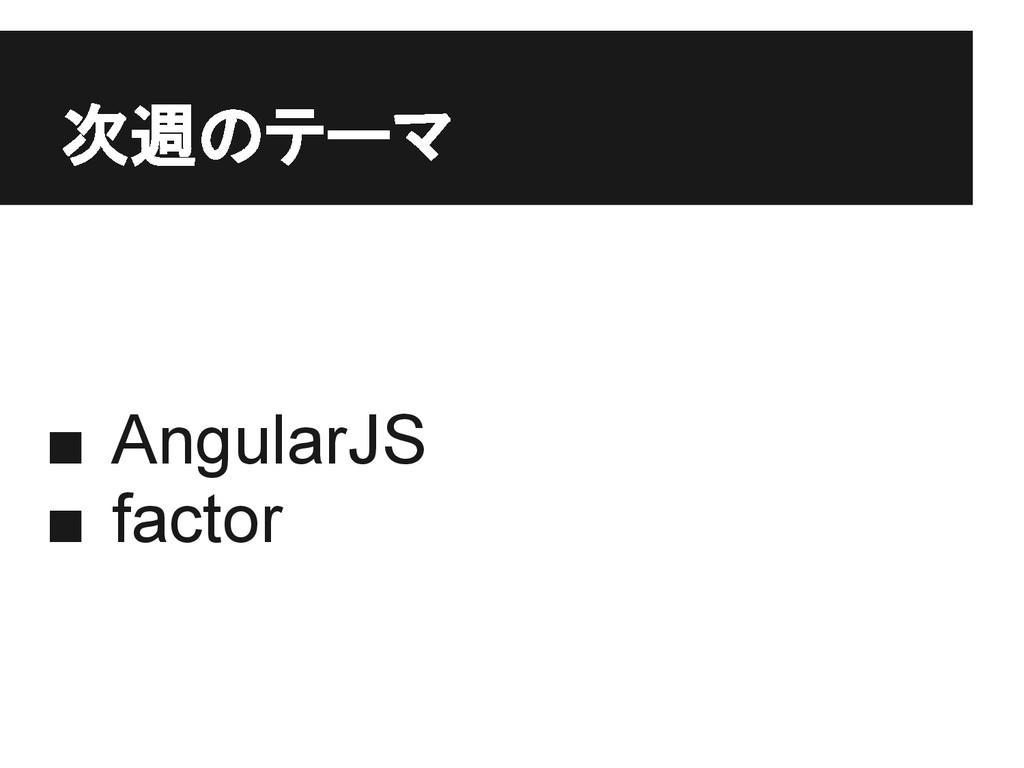 次週のテーマ ■ AngularJS ■ factor