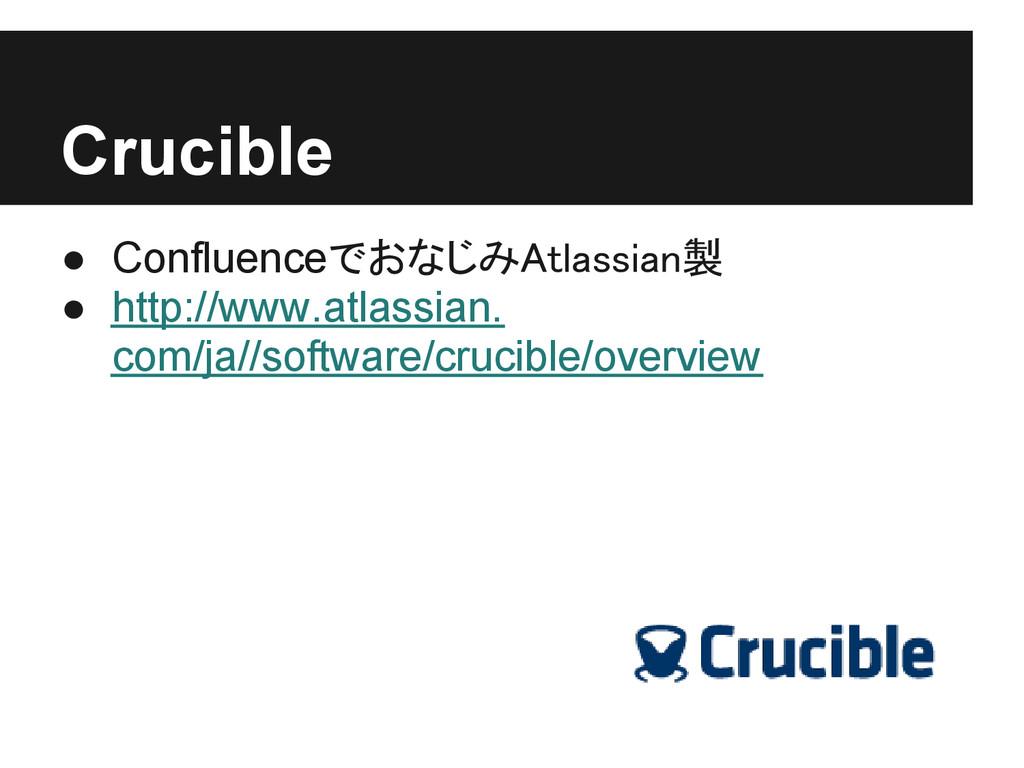 Crucible ● ConfluenceでおなじみAtlassian製 ● http://w...
