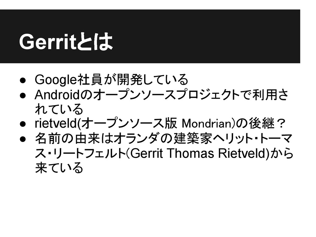 Gerritとは ● Google社員が開発している ● Androidのオープンソースプロジ...