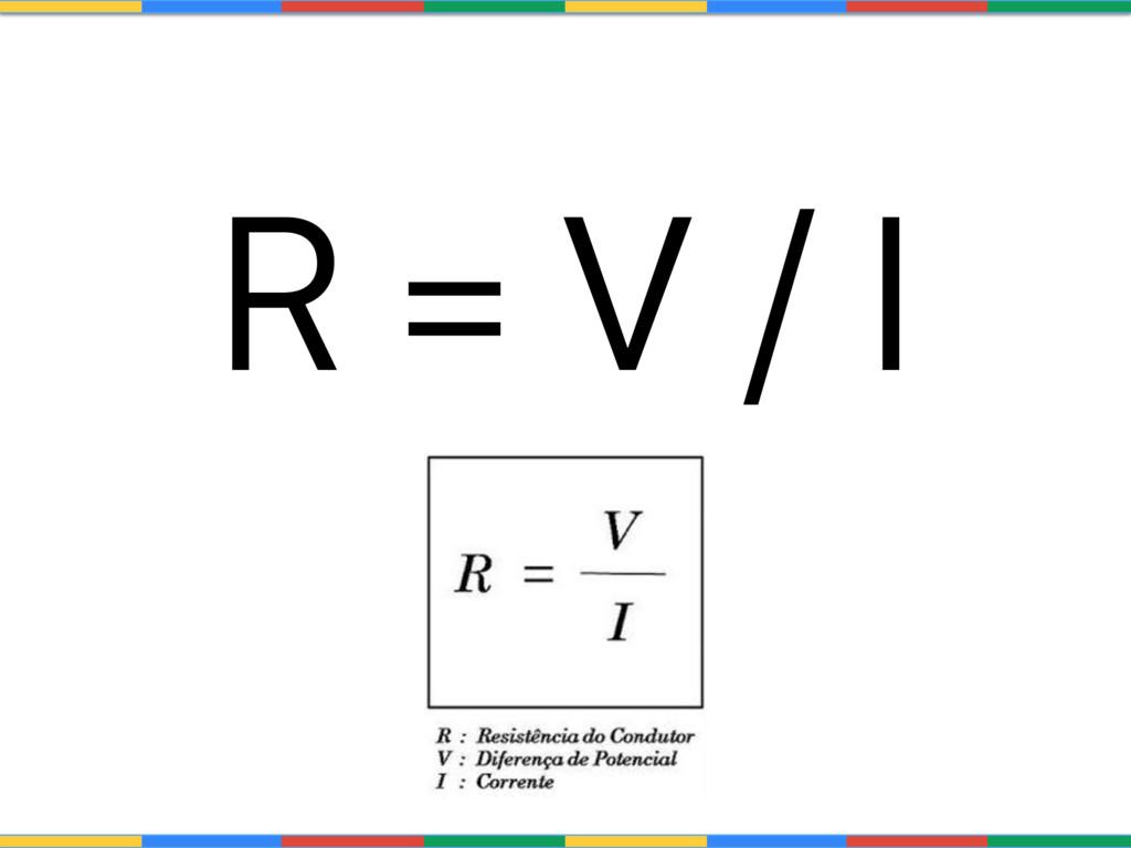 R = V / I