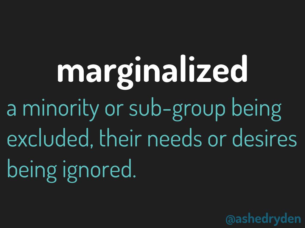 @ashedryden marginalized a minority or sub-grou...