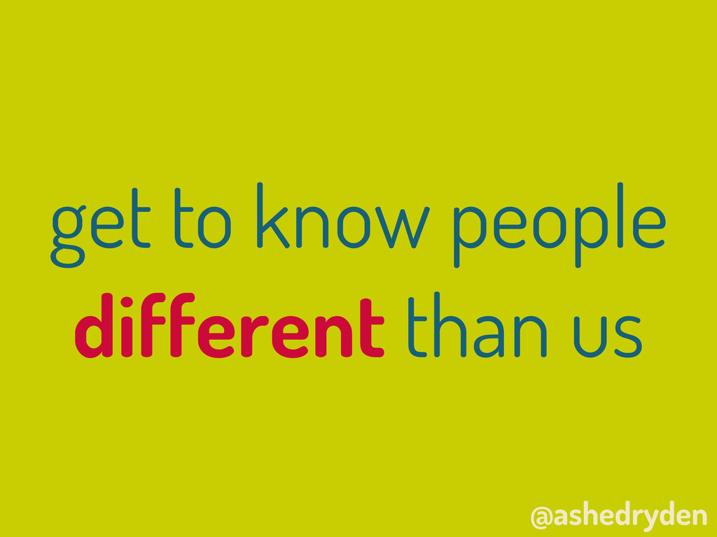 @ashedryden get to know people different than us