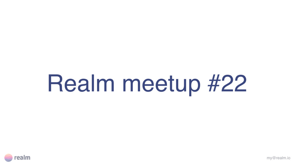 Realm meetup #22 my@realm.io