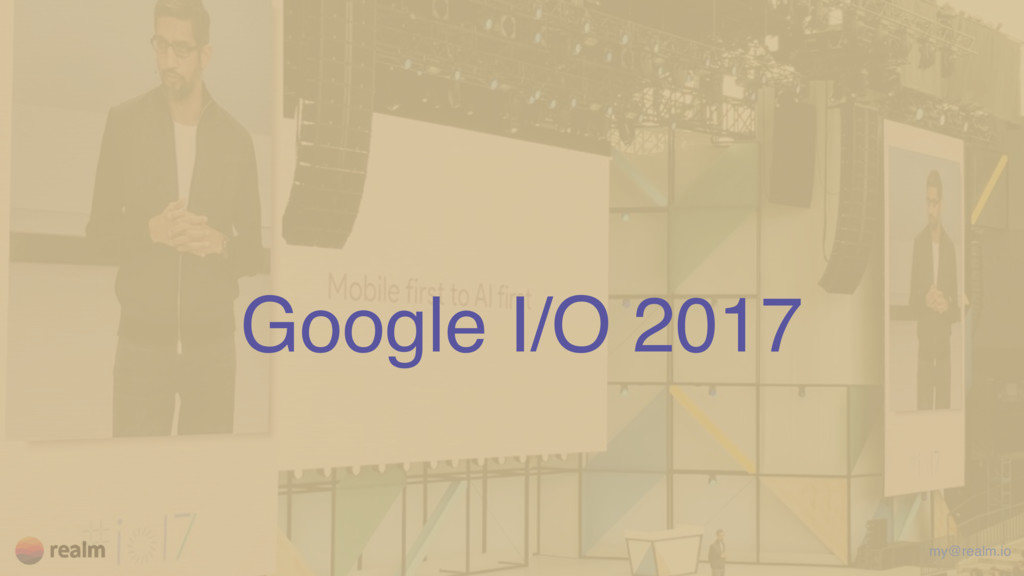 Google I/O 2017 my@realm.io