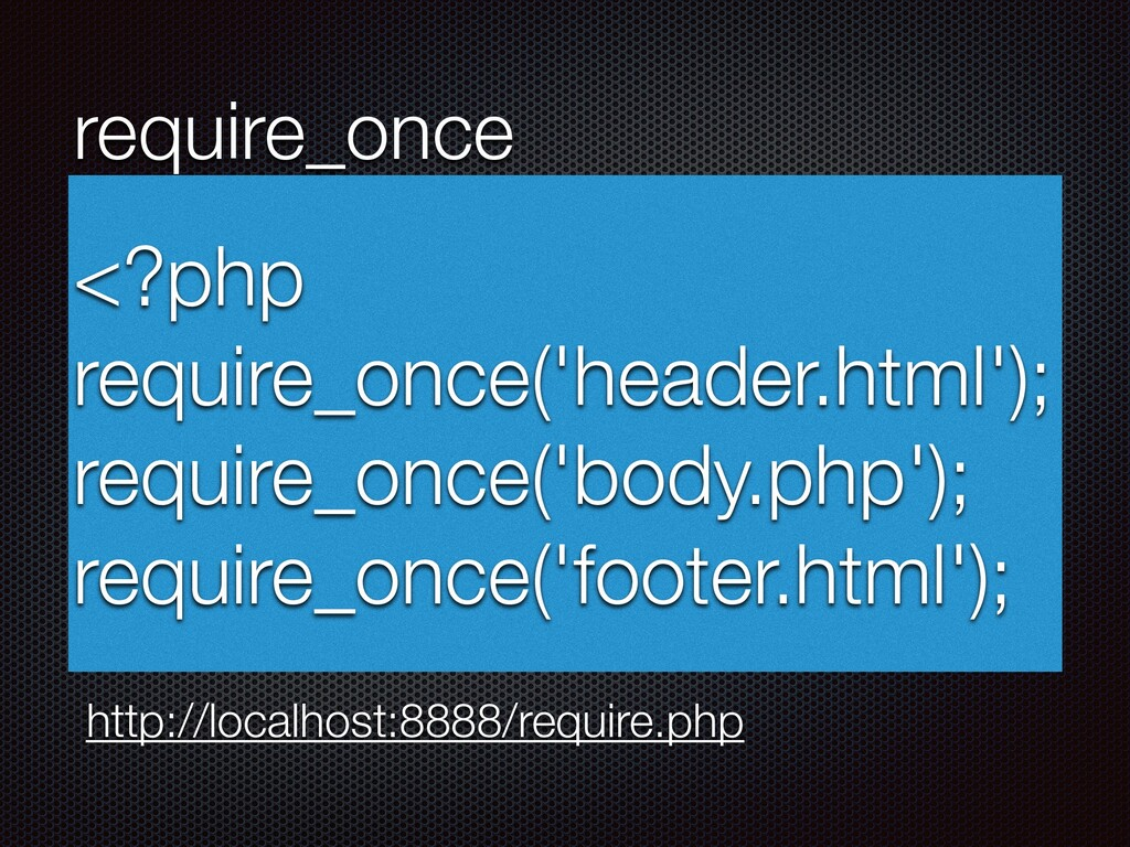 require_once <?php require_once('header.html');...