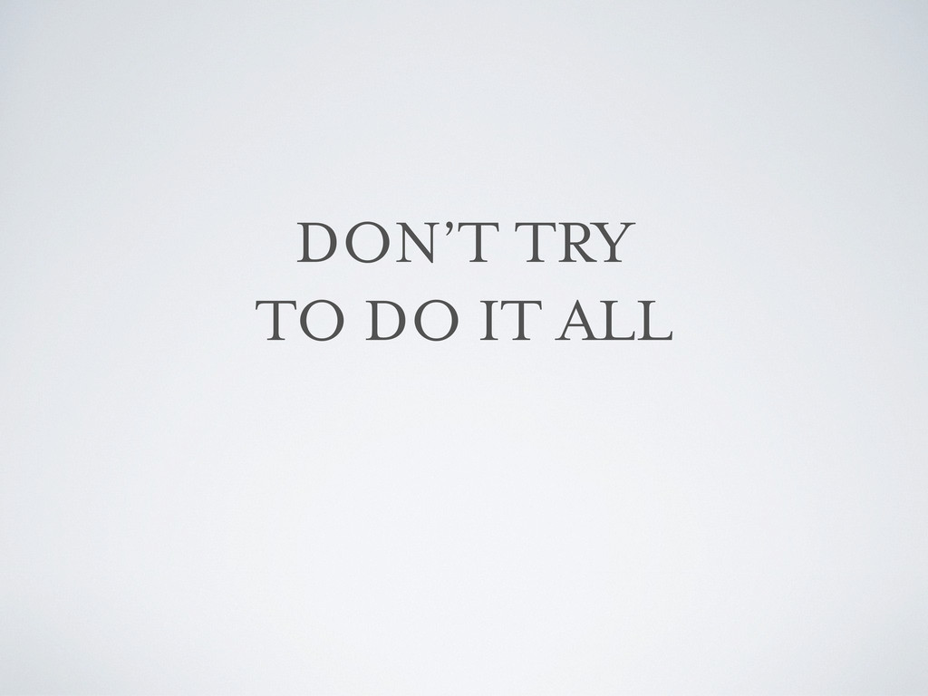 DON'T TRY TO DO IT ALL