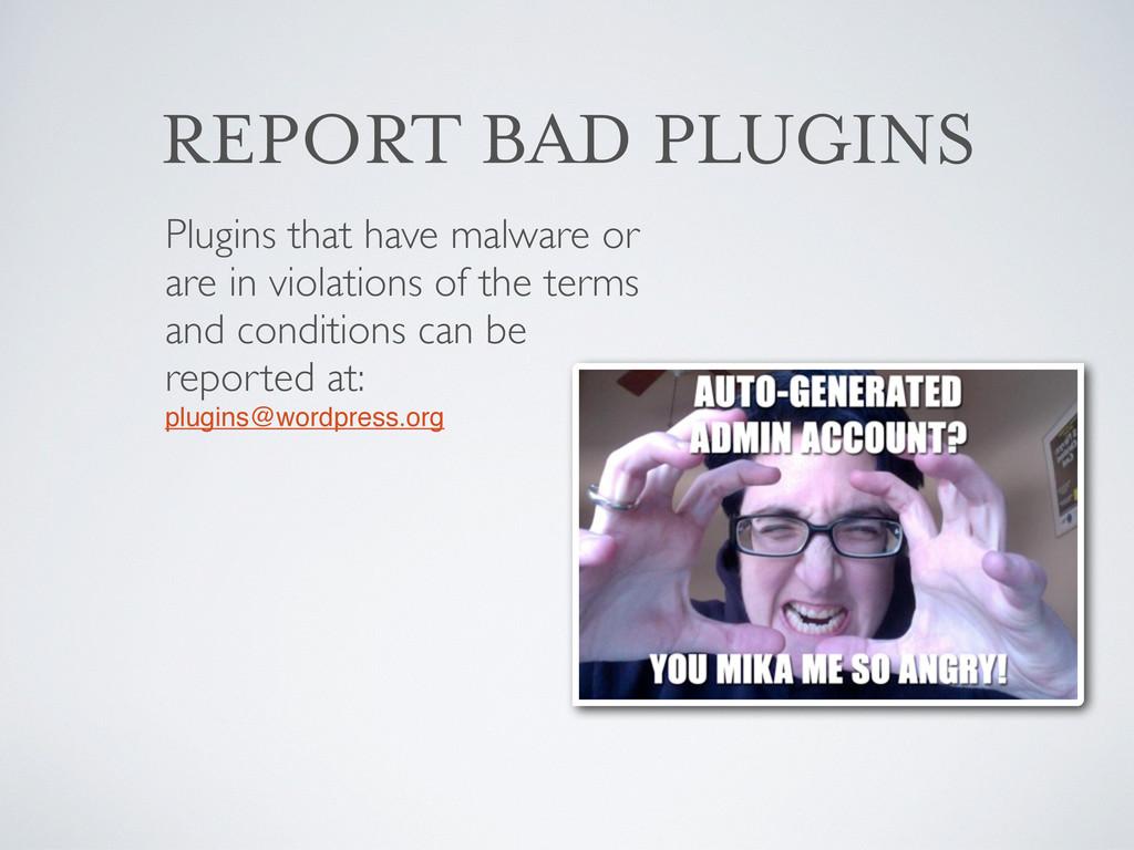 REPORT BAD PLUGINS Plugins that have malware or...