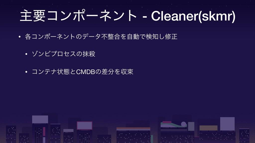 ओཁίϯϙʔωϯτ - Cleaner(skmr) • ֤ίϯϙʔωϯτͷσʔλෆ߹ΛࣗಈͰ...
