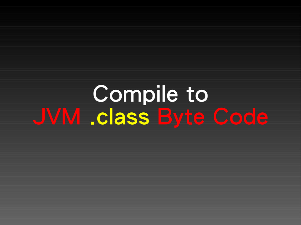 Compile to JVM .class Byte Code