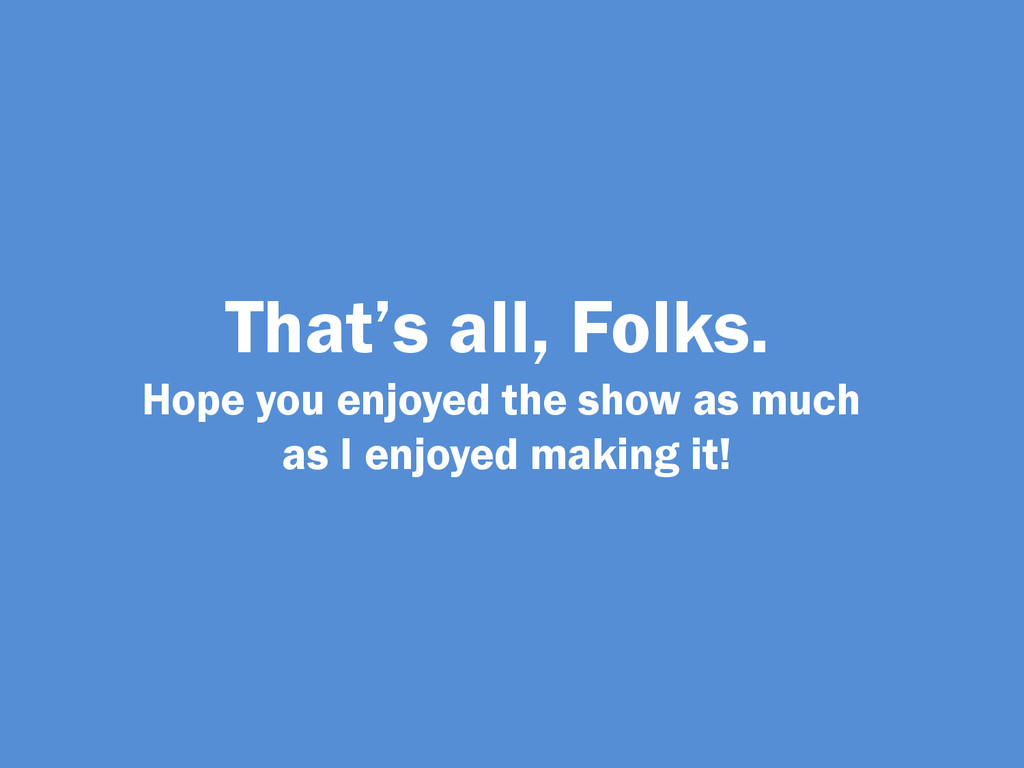 That's all, Folks. Hope you enjoyed the show as...