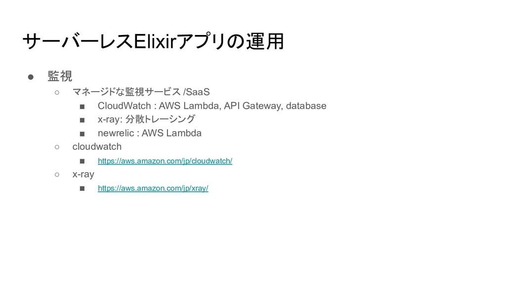 サーバーレスElixirアプリの運用 ● 監視 ○ マネージドな監視サービス /SaaS ■ ...