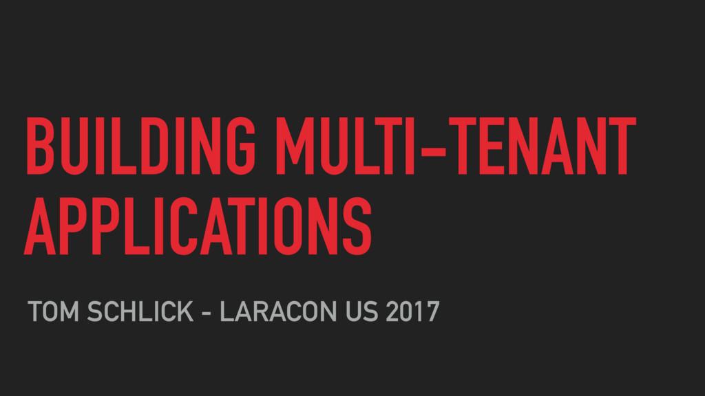 BUILDING MULTI-TENANT APPLICATIONS TOM SCHLICK ...