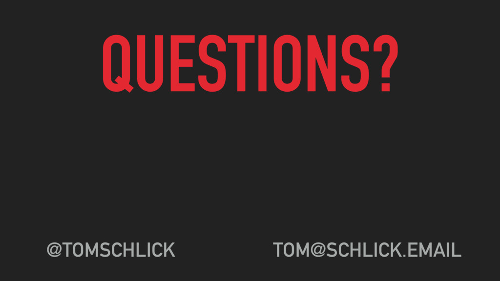 QUESTIONS? @TOMSCHLICK TOM@SCHLICK.EMAIL